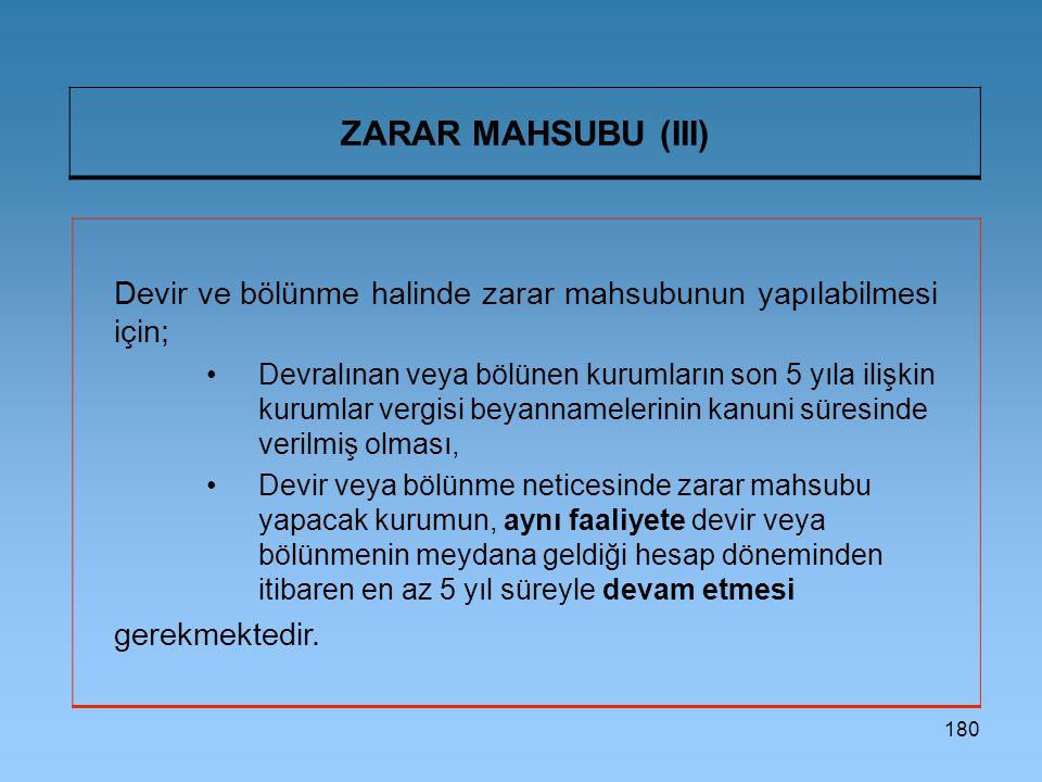 180 ZARAR MAHSUBU (III) Devir ve bölünme halinde zarar mahsubunun yapılabilmesi için; Devralınan veya bölünen kurumların son 5 yıla ilişkin kurumlar vergisi beyannamelerinin kanuni süresinde verilmiş olması, Devir veya bölünme neticesinde zarar mahsubu yapacak kurumun, aynı faaliyete devir veya bölünmenin meydana geldiği hesap döneminden itibaren en az 5 yıl süreyle devam etmesi gerekmektedir.