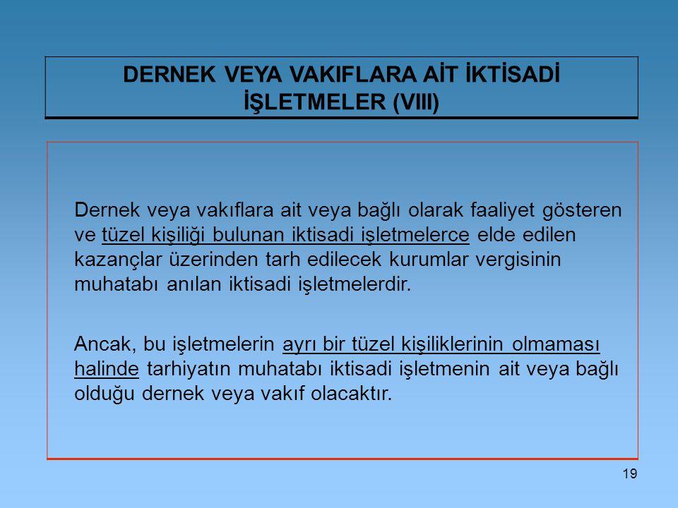 19 DERNEK VEYA VAKIFLARA AİT İKTİSADİ İŞLETMELER (VIII) Dernek veya vakıflara ait veya bağlı olarak faaliyet gösteren ve tüzel kişiliği bulunan iktisa