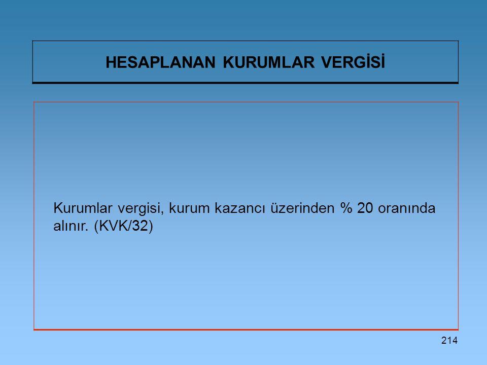 214 HESAPLANAN KURUMLAR VERGİSİ Kurumlar vergisi, kurum kazancı üzerinden % 20 oranında alınır. (KVK/32)