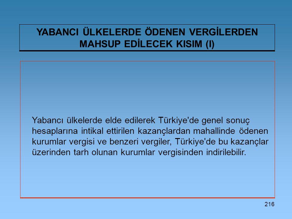 216 YABANCI ÜLKELERDE ÖDENEN VERGİLERDEN MAHSUP EDİLECEK KISIM (I) Yabancı ülkelerde elde edilerek Türkiye de genel sonuç hesaplarına intikal ettirilen kazançlardan mahallinde ödenen kurumlar vergisi ve benzeri vergiler, Türkiye de bu kazançlar üzerinden tarh olunan kurumlar vergisinden indirilebilir.