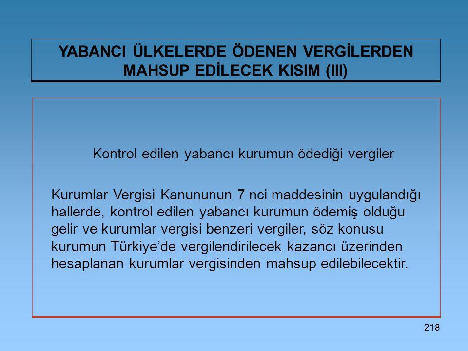 218 YABANCI ÜLKELERDE ÖDENEN VERGİLERDEN MAHSUP EDİLECEK KISIM (III) Kontrol edilen yabancı kurumun ödediği vergiler Kurumlar Vergisi Kanununun 7 nci maddesinin uygulandığı hallerde, kontrol edilen yabancı kurumun ödemiş olduğu gelir ve kurumlar vergisi benzeri vergiler, söz konusu kurumun Türkiye'de vergilendirilecek kazancı üzerinden hesaplanan kurumlar vergisinden mahsup edilebilecektir.