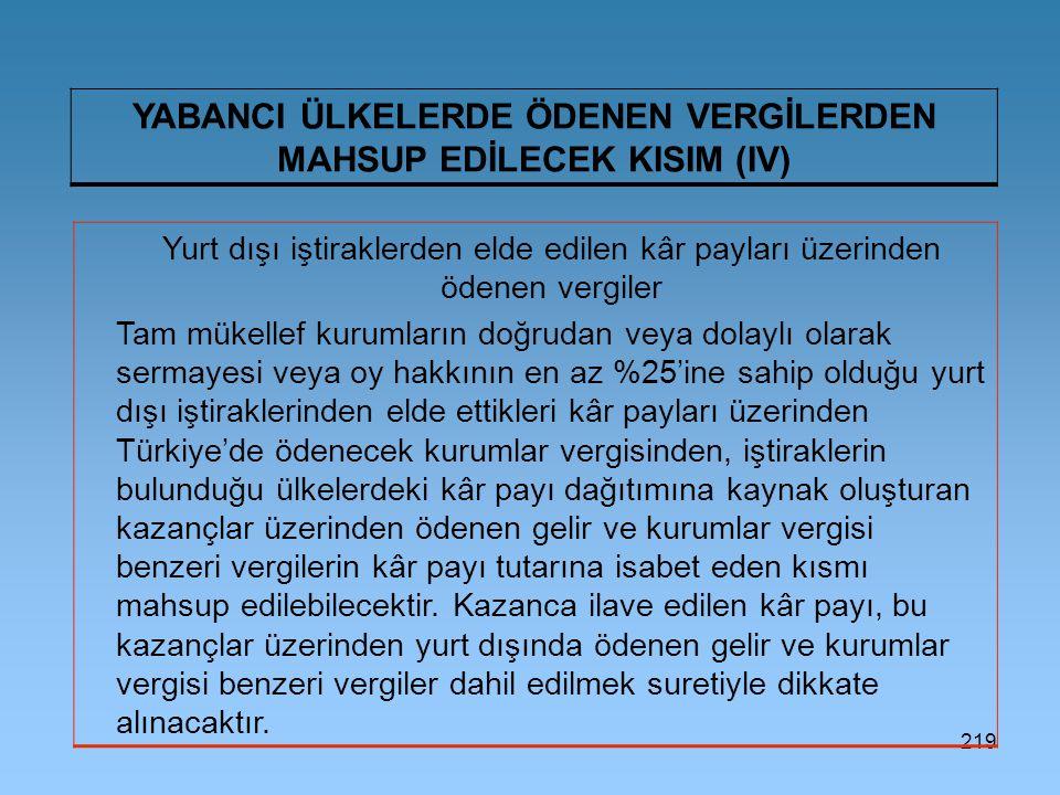 219 YABANCI ÜLKELERDE ÖDENEN VERGİLERDEN MAHSUP EDİLECEK KISIM (IV) Yurt dışı iştiraklerden elde edilen kâr payları üzerinden ödenen vergiler Tam mükellef kurumların doğrudan veya dolaylı olarak sermayesi veya oy hakkının en az %25'ine sahip olduğu yurt dışı iştiraklerinden elde ettikleri kâr payları üzerinden Türkiye'de ödenecek kurumlar vergisinden, iştiraklerin bulunduğu ülkelerdeki kâr payı dağıtımına kaynak oluşturan kazançlar üzerinden ödenen gelir ve kurumlar vergisi benzeri vergilerin kâr payı tutarına isabet eden kısmı mahsup edilebilecektir.