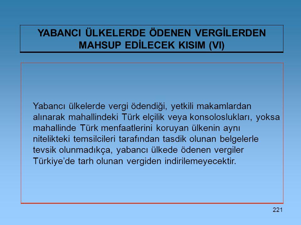 221 YABANCI ÜLKELERDE ÖDENEN VERGİLERDEN MAHSUP EDİLECEK KISIM (VI) Yabancı ülkelerde vergi ödendiği, yetkili makamlardan alınarak mahallindeki Türk elçilik veya konsoloslukları, yoksa mahallinde Türk menfaatlerini koruyan ülkenin aynı nitelikteki temsilcileri tarafından tasdik olunan belgelerle tevsik olunmadıkça, yabancı ülkede ödenen vergiler Türkiye'de tarh olunan vergiden indirilemeyecektir.