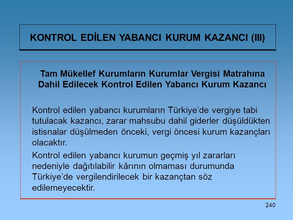 240 KONTROL EDİLEN YABANCI KURUM KAZANCI (III) Tam Mükellef Kurumların Kurumlar Vergisi Matrahına Dahil Edilecek Kontrol Edilen Yabancı Kurum Kazancı Kontrol edilen yabancı kurumların Türkiye'de vergiye tabi tutulacak kazancı, zarar mahsubu dahil giderler düşüldükten istisnalar düşülmeden önceki, vergi öncesi kurum kazançları olacaktır.