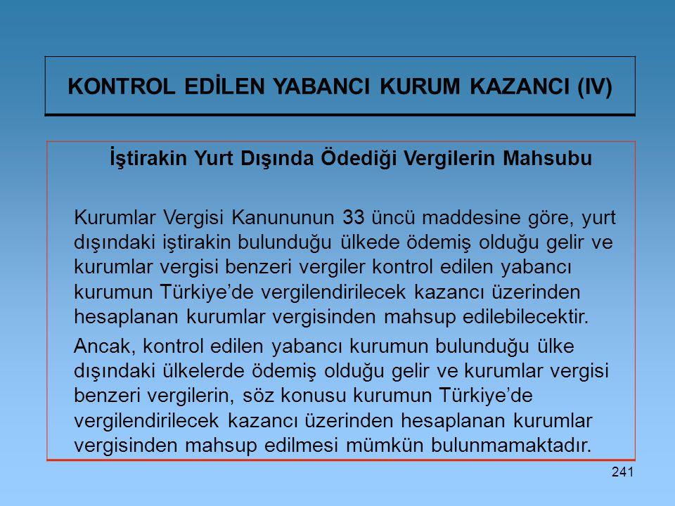 241 KONTROL EDİLEN YABANCI KURUM KAZANCI (IV) İştirakin Yurt Dışında Ödediği Vergilerin Mahsubu Kurumlar Vergisi Kanununun 33 üncü maddesine göre, yurt dışındaki iştirakin bulunduğu ülkede ödemiş olduğu gelir ve kurumlar vergisi benzeri vergiler kontrol edilen yabancı kurumun Türkiye'de vergilendirilecek kazancı üzerinden hesaplanan kurumlar vergisinden mahsup edilebilecektir.