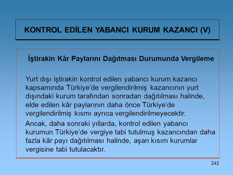 242 KONTROL EDİLEN YABANCI KURUM KAZANCI (V) İştirakin Kâr Paylarını Dağıtması Durumunda Vergileme Yurt dışı iştirakin kontrol edilen yabancı kurum kazancı kapsamında Türkiye'de vergilendirilmiş kazancının yurt dışındaki kurum tarafından sonradan dağıtılması halinde, elde edilen kâr paylarının daha önce Türkiye'de vergilendirilmiş kısmı ayrıca vergilendirilmeyecektir.