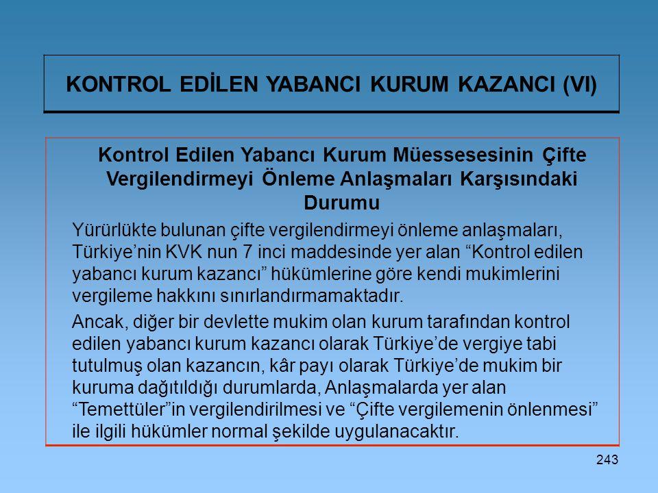243 KONTROL EDİLEN YABANCI KURUM KAZANCI (VI) Kontrol Edilen Yabancı Kurum Müessesesinin Çifte Vergilendirmeyi Önleme Anlaşmaları Karşısındaki Durumu Yürürlükte bulunan çifte vergilendirmeyi önleme anlaşmaları, Türkiye'nin KVK nun 7 inci maddesinde yer alan Kontrol edilen yabancı kurum kazancı hükümlerine göre kendi mukimlerini vergileme hakkını sınırlandırmamaktadır.