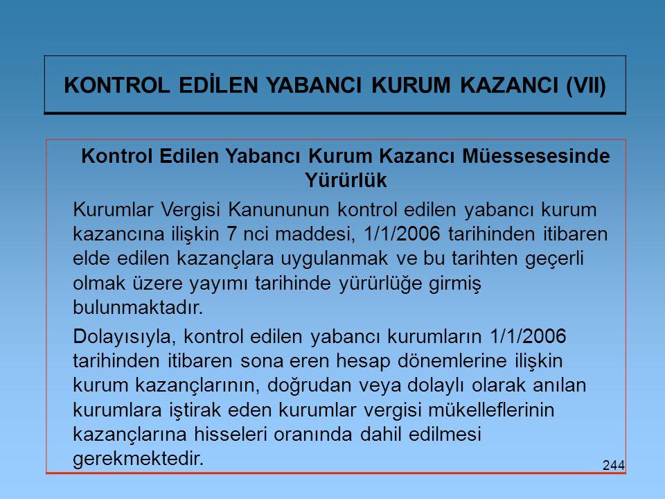 244 KONTROL EDİLEN YABANCI KURUM KAZANCI (VII) Kontrol Edilen Yabancı Kurum Kazancı Müessesesinde Yürürlük Kurumlar Vergisi Kanununun kontrol edilen yabancı kurum kazancına ilişkin 7 nci maddesi, 1/1/2006 tarihinden itibaren elde edilen kazançlara uygulanmak ve bu tarihten geçerli olmak üzere yayımı tarihinde yürürlüğe girmiş bulunmaktadır.