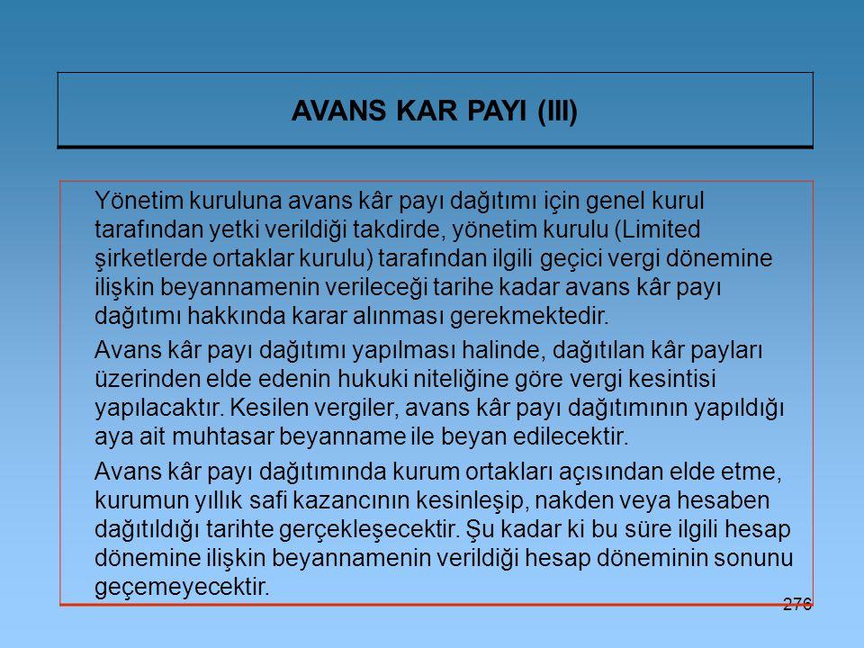 276 AVANS KAR PAYI (III) Yönetim kuruluna avans kâr payı dağıtımı için genel kurul tarafından yetki verildiği takdirde, yönetim kurulu (Limited şirketlerde ortaklar kurulu) tarafından ilgili geçici vergi dönemine ilişkin beyannamenin verileceği tarihe kadar avans kâr payı dağıtımı hakkında karar alınması gerekmektedir.