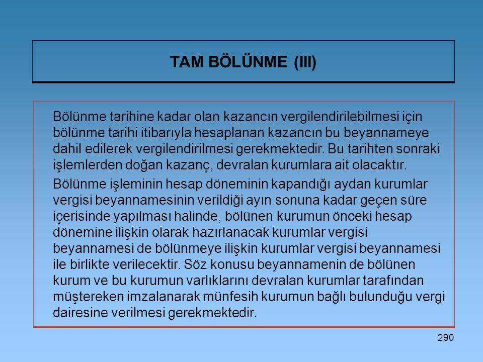 290 TAM BÖLÜNME (III) Bölünme tarihine kadar olan kazancın vergilendirilebilmesi için bölünme tarihi itibarıyla hesaplanan kazancın bu beyannameye dah