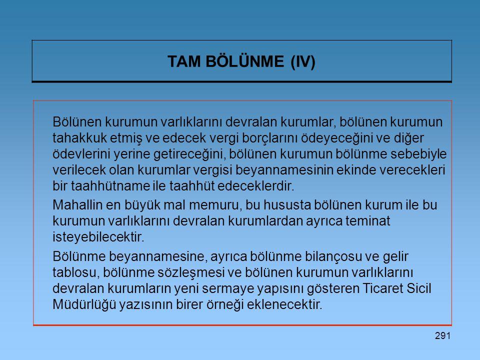 291 TAM BÖLÜNME (IV) Bölünen kurumun varlıklarını devralan kurumlar, bölünen kurumun tahakkuk etmiş ve edecek vergi borçlarını ödeyeceğini ve diğer öd