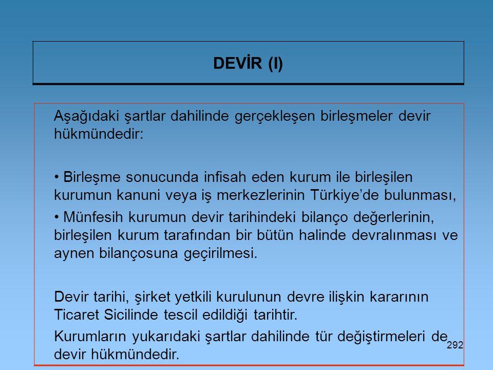 292 DEVİR (I) Aşağıdaki şartlar dahilinde gerçekleşen birleşmeler devir hükmündedir: Birleşme sonucunda infisah eden kurum ile birleşilen kurumun kanuni veya iş merkezlerinin Türkiye'de bulunması, Münfesih kurumun devir tarihindeki bilanço değerlerinin, birleşilen kurum tarafından bir bütün halinde devralınması ve aynen bilançosuna geçirilmesi.