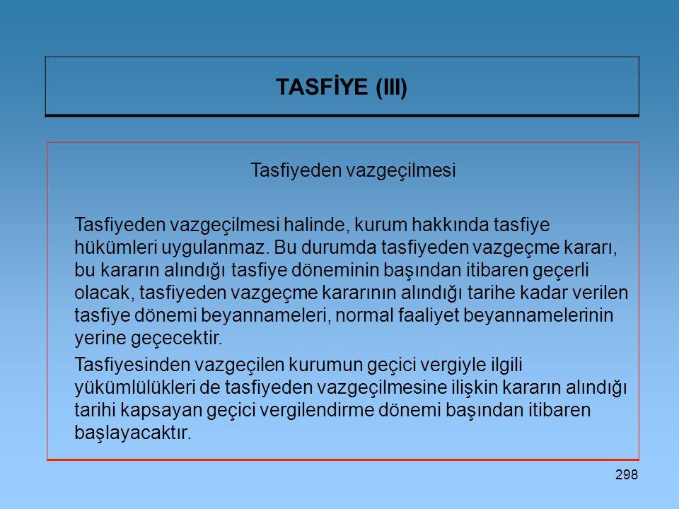298 TASFİYE (III) Tasfiyeden vazgeçilmesi Tasfiyeden vazgeçilmesi halinde, kurum hakkında tasfiye hükümleri uygulanmaz. Bu durumda tasfiyeden vazgeçme