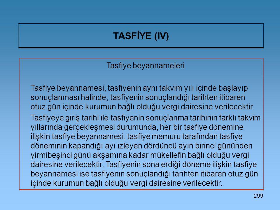 299 TASFİYE (IV) Tasfiye beyannameleri Tasfiye beyannamesi, tasfiyenin aynı takvim yılı içinde başlayıp sonuçlanması halinde, tasfiyenin sonuçlandığı tarihten itibaren otuz gün içinde kurumun bağlı olduğu vergi dairesine verilecektir.