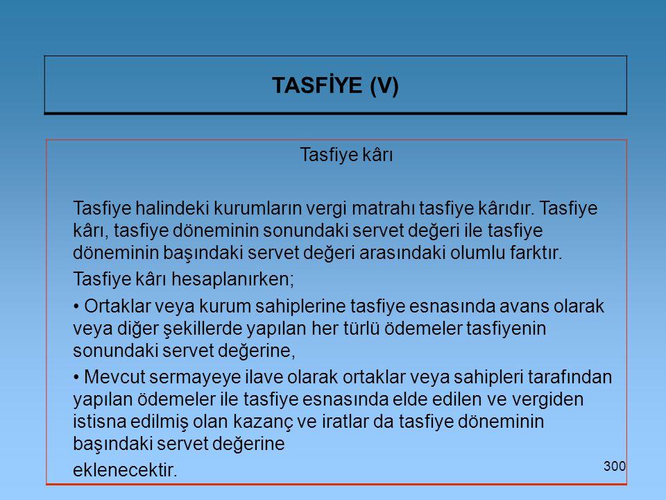 300 TASFİYE (V) Tasfiye kârı Tasfiye halindeki kurumların vergi matrahı tasfiye kârıdır. Tasfiye kârı, tasfiye döneminin sonundaki servet değeri ile t