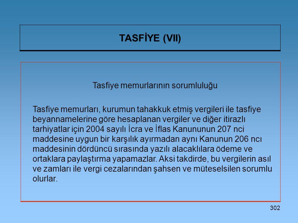 302 TASFİYE (VII) Tasfiye memurlarının sorumluluğu Tasfiye memurları, kurumun tahakkuk etmiş vergileri ile tasfiye beyannamelerine göre hesaplanan vergiler ve diğer itirazlı tarhiyatlar için 2004 sayılı İcra ve İflas Kanununun 207 nci maddesine uygun bir karşılık ayırmadan aynı Kanunun 206 ncı maddesinin dördüncü sırasında yazılı alacaklılara ödeme ve ortaklara paylaştırma yapamazlar.