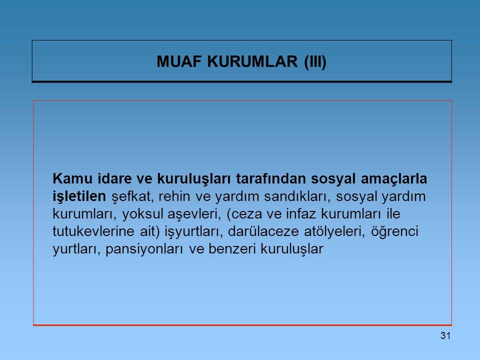 31 MUAF KURUMLAR (III) Kamu idare ve kuruluşları tarafından sosyal amaçlarla işletilen şefkat, rehin ve yardım sandıkları, sosyal yardım kurumları, yo