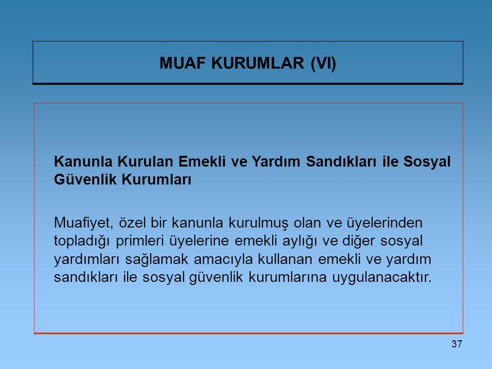 37 MUAF KURUMLAR (VI) Kanunla Kurulan Emekli ve Yardım Sandıkları ile Sosyal Güvenlik Kurumları Muafiyet, özel bir kanunla kurulmuş olan ve üyelerinde