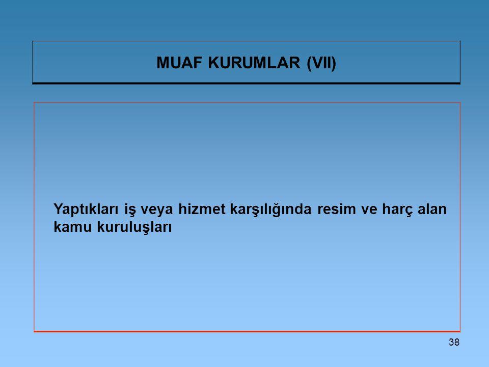 38 MUAF KURUMLAR (VII) Yaptıkları iş veya hizmet karşılığında resim ve harç alan kamu kuruluşları