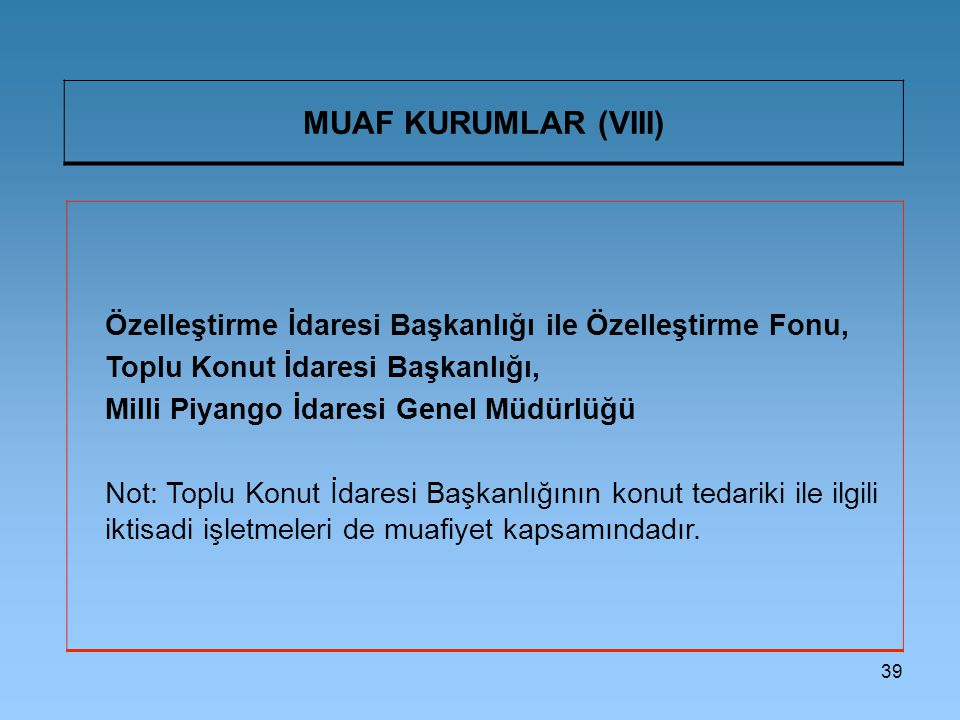 39 MUAF KURUMLAR (VIII) Özelleştirme İdaresi Başkanlığı ile Özelleştirme Fonu, Toplu Konut İdaresi Başkanlığı, Milli Piyango İdaresi Genel Müdürlüğü Not: Toplu Konut İdaresi Başkanlığının konut tedariki ile ilgili iktisadi işletmeleri de muafiyet kapsamındadır.