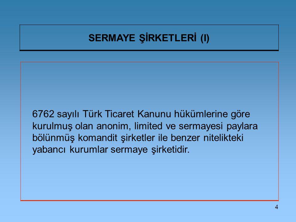4 SERMAYE ŞİRKETLERİ (I) 6762 sayılı Türk Ticaret Kanunu hükümlerine göre kurulmuş olan anonim, limited ve sermayesi paylara bölünmüş komandit şirketl