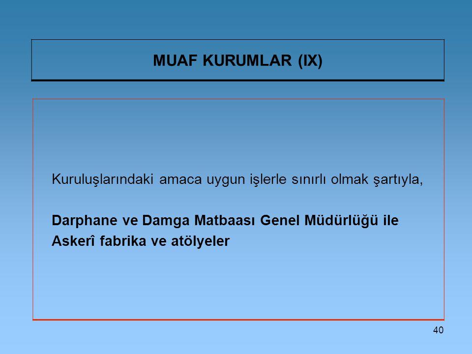 40 MUAF KURUMLAR (IX) Kuruluşlarındaki amaca uygun işlerle sınırlı olmak şartıyla, Darphane ve Damga Matbaası Genel Müdürlüğü ile Askerî fabrika ve at