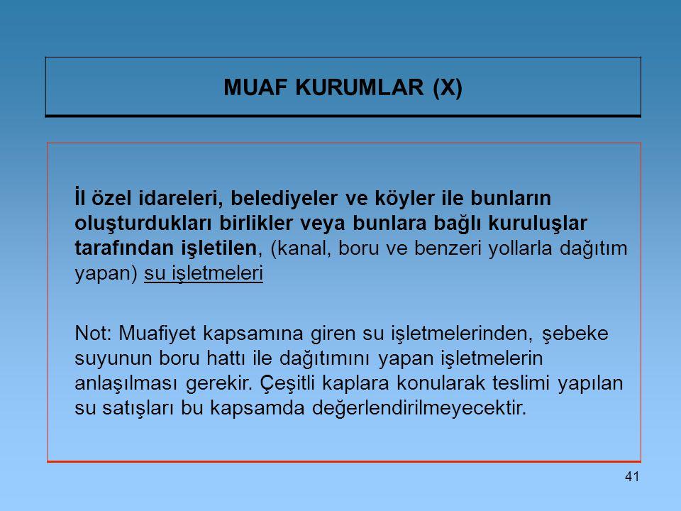 41 MUAF KURUMLAR (X) İl özel idareleri, belediyeler ve köyler ile bunların oluşturdukları birlikler veya bunlara bağlı kuruluşlar tarafından işletilen