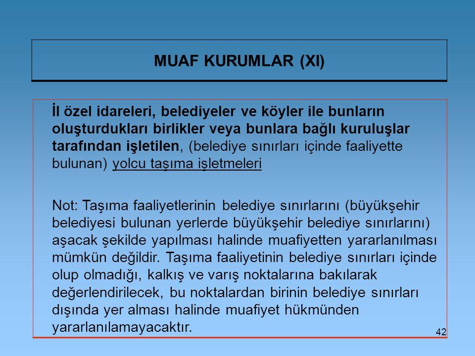 42 MUAF KURUMLAR (XI) İl özel idareleri, belediyeler ve köyler ile bunların oluşturdukları birlikler veya bunlara bağlı kuruluşlar tarafından işletilen, (belediye sınırları içinde faaliyette bulunan) yolcu taşıma işletmeleri Not: Taşıma faaliyetlerinin belediye sınırlarını (büyükşehir belediyesi bulunan yerlerde büyükşehir belediye sınırlarını) aşacak şekilde yapılması halinde muafiyetten yararlanılması mümkün değildir.