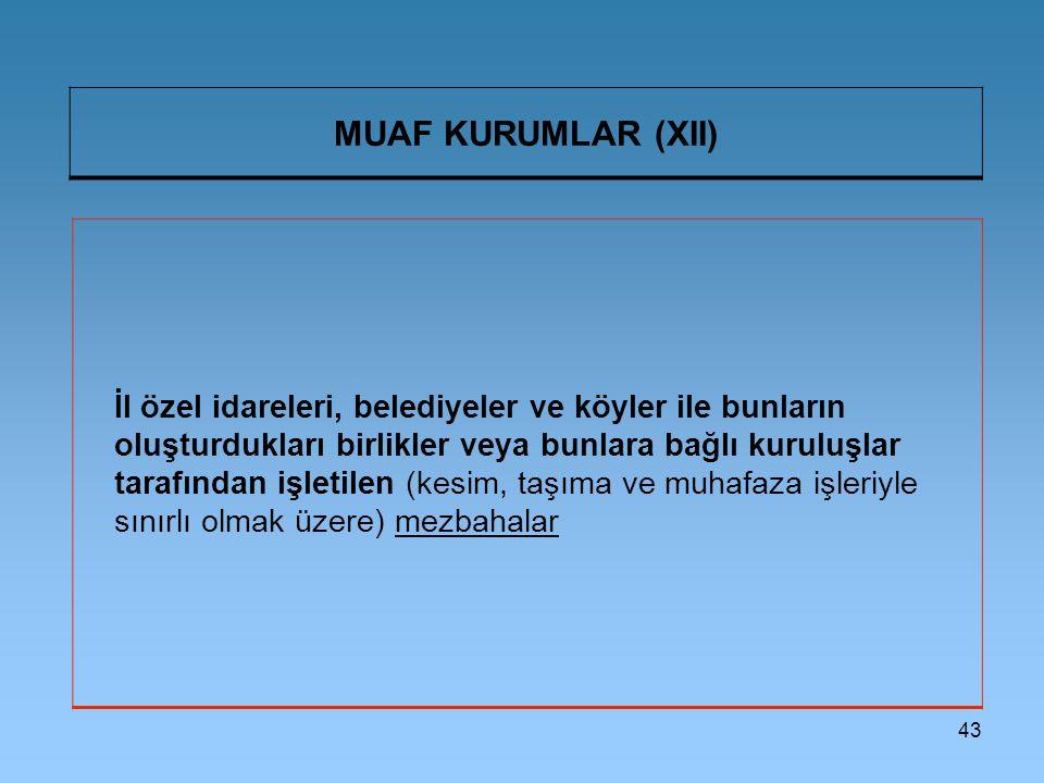 43 MUAF KURUMLAR (XII) İl özel idareleri, belediyeler ve köyler ile bunların oluşturdukları birlikler veya bunlara bağlı kuruluşlar tarafından işletilen (kesim, taşıma ve muhafaza işleriyle sınırlı olmak üzere) mezbahalar