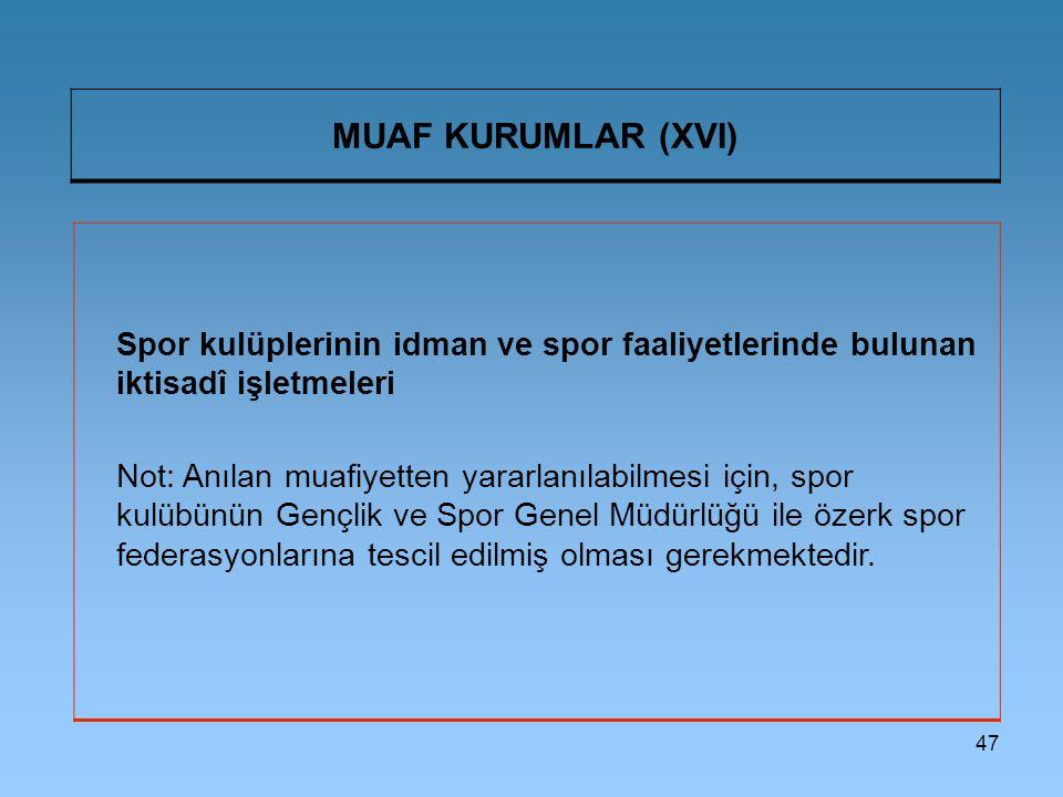 47 MUAF KURUMLAR (XVI) Spor kulüplerinin idman ve spor faaliyetlerinde bulunan iktisadî işletmeleri Not: Anılan muafiyetten yararlanılabilmesi için, s