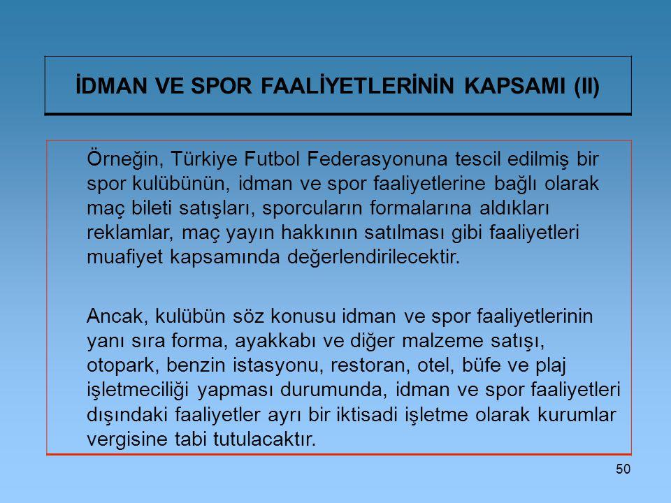 50 İDMAN VE SPOR FAALİYETLERİNİN KAPSAMI (II) Örneğin, Türkiye Futbol Federasyonuna tescil edilmiş bir spor kulübünün, idman ve spor faaliyetlerine bağlı olarak maç bileti satışları, sporcuların formalarına aldıkları reklamlar, maç yayın hakkının satılması gibi faaliyetleri muafiyet kapsamında değerlendirilecektir.