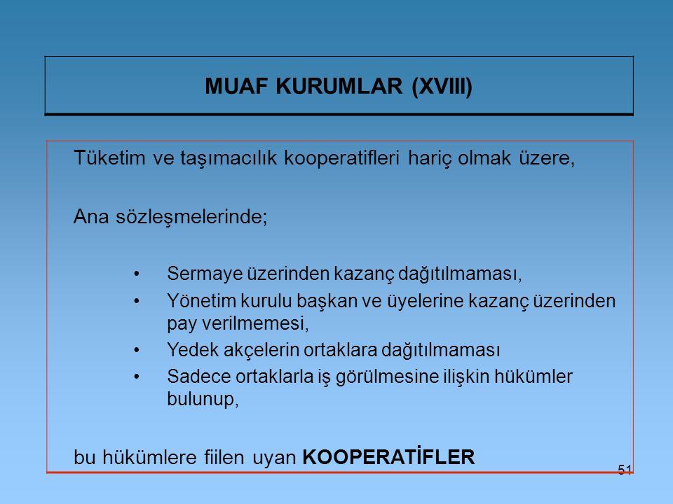 51 MUAF KURUMLAR (XVIII) Tüketim ve taşımacılık kooperatifleri hariç olmak üzere, Ana sözleşmelerinde; Sermaye üzerinden kazanç dağıtılmaması, Yönetim