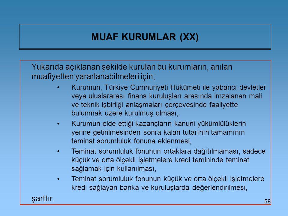58 MUAF KURUMLAR (XX) Yukarıda açıklanan şekilde kurulan bu kurumların, anılan muafiyetten yararlanabilmeleri için; Kurumun, Türkiye Cumhuriyeti Hükümeti ile yabancı devletler veya uluslararası finans kuruluşları arasında imzalanan mali ve teknik işbirliği anlaşmaları çerçevesinde faaliyette bulunmak üzere kurulmuş olması, Kurumun elde ettiği kazançların kanuni yükümlülüklerin yerine getirilmesinden sonra kalan tutarının tamamının teminat sorumluluk fonuna eklenmesi, Teminat sorumluluk fonunun ortaklara dağıtılmaması, sadece küçük ve orta ölçekli işletmelere kredi temininde teminat sağlamak için kullanılması, Teminat sorumluluk fonunun küçük ve orta ölçekli işletmelere kredi sağlayan banka ve kuruluşlarda değerlendirilmesi, şarttır.
