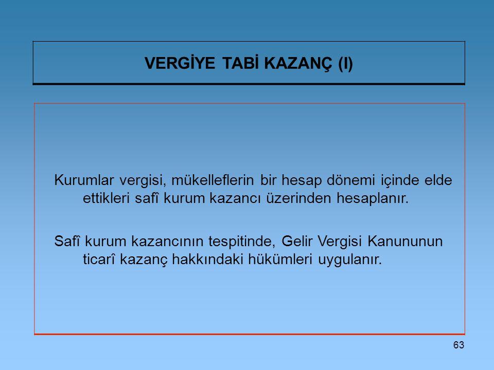 63 VERGİYE TABİ KAZANÇ (I) Kurumlar vergisi, mükelleflerin bir hesap dönemi içinde elde ettikleri safî kurum kazancı üzerinden hesaplanır.
