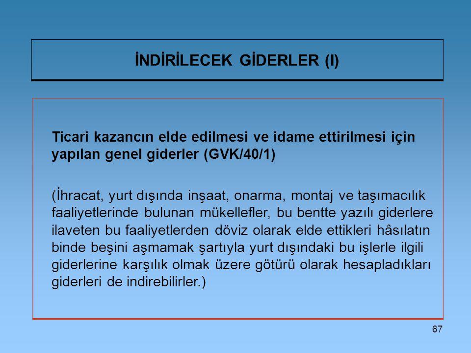 67 İNDİRİLECEK GİDERLER (I) Ticari kazancın elde edilmesi ve idame ettirilmesi için yapılan genel giderler (GVK/40/1) (İhracat, yurt dışında inşaat, o