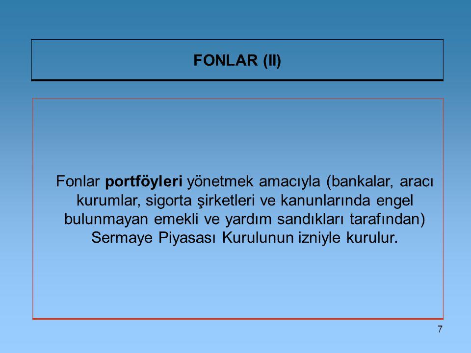 7 FONLAR (II) Fonlar portföyleri yönetmek amacıyla (bankalar, aracı kurumlar, sigorta şirketleri ve kanunlarında engel bulunmayan emekli ve yardım sandıkları tarafından) Sermaye Piyasası Kurulunun izniyle kurulur.