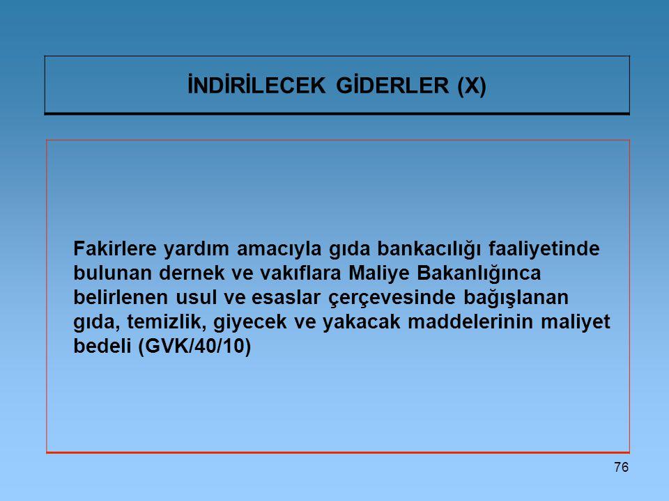 76 İNDİRİLECEK GİDERLER (X) Fakirlere yardım amacıyla gıda bankacılığı faaliyetinde bulunan dernek ve vakıflara Maliye Bakanlığınca belirlenen usul ve