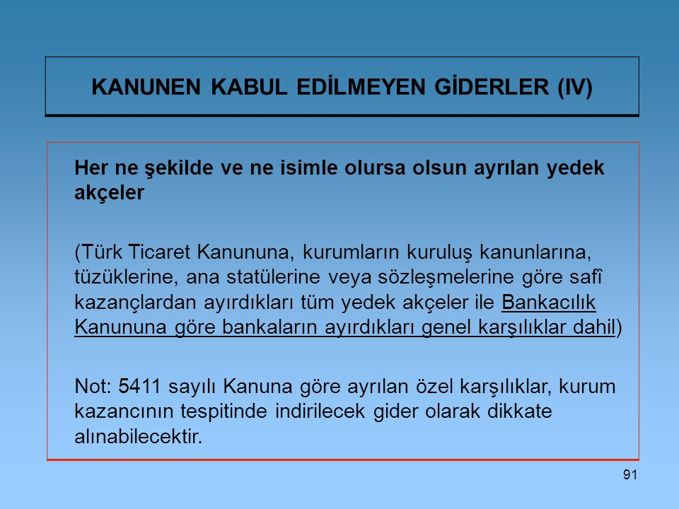 91 KANUNEN KABUL EDİLMEYEN GİDERLER (IV) Her ne şekilde ve ne isimle olursa olsun ayrılan yedek akçeler (Türk Ticaret Kanununa, kurumların kuruluş kanunlarına, tüzüklerine, ana statülerine veya sözleşmelerine göre safî kazançlardan ayırdıkları tüm yedek akçeler ile Bankacılık Kanununa göre bankaların ayırdıkları genel karşılıklar dahil) Not: 5411 sayılı Kanuna göre ayrılan özel karşılıklar, kurum kazancının tespitinde indirilecek gider olarak dikkate alınabilecektir.