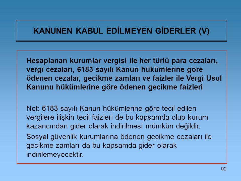 92 KANUNEN KABUL EDİLMEYEN GİDERLER (V) Hesaplanan kurumlar vergisi ile her türlü para cezaları, vergi cezaları, 6183 sayılı Kanun hükümlerine göre öd