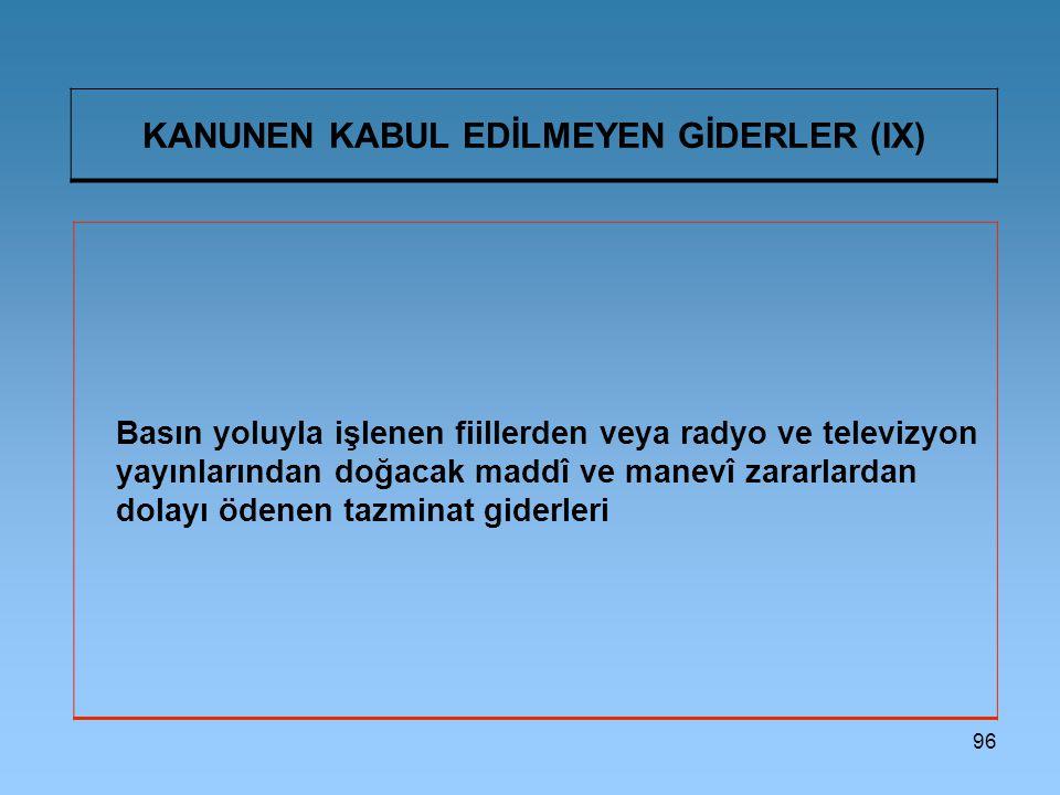 96 KANUNEN KABUL EDİLMEYEN GİDERLER (IX) Basın yoluyla işlenen fiillerden veya radyo ve televizyon yayınlarından doğacak maddî ve manevî zararlardan dolayı ödenen tazminat giderleri
