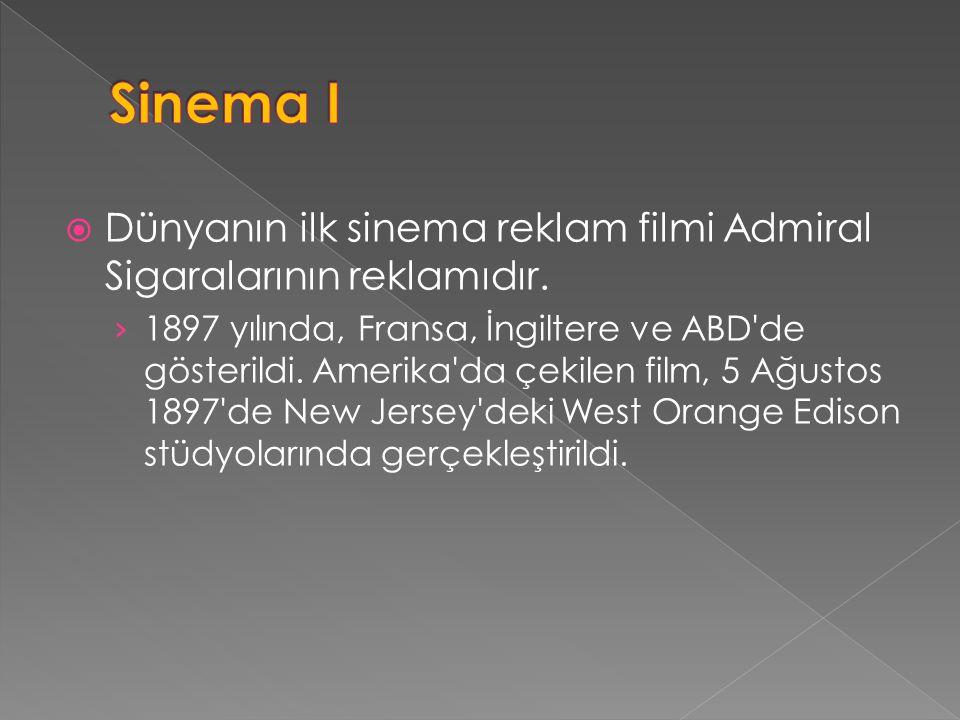  Dünyanın ilk sinema reklam filmi Admiral Sigaralarının reklamıdır. › 1897 yılında, Fransa, İngiltere ve ABD'de gösterildi. Amerika'da çekilen film,