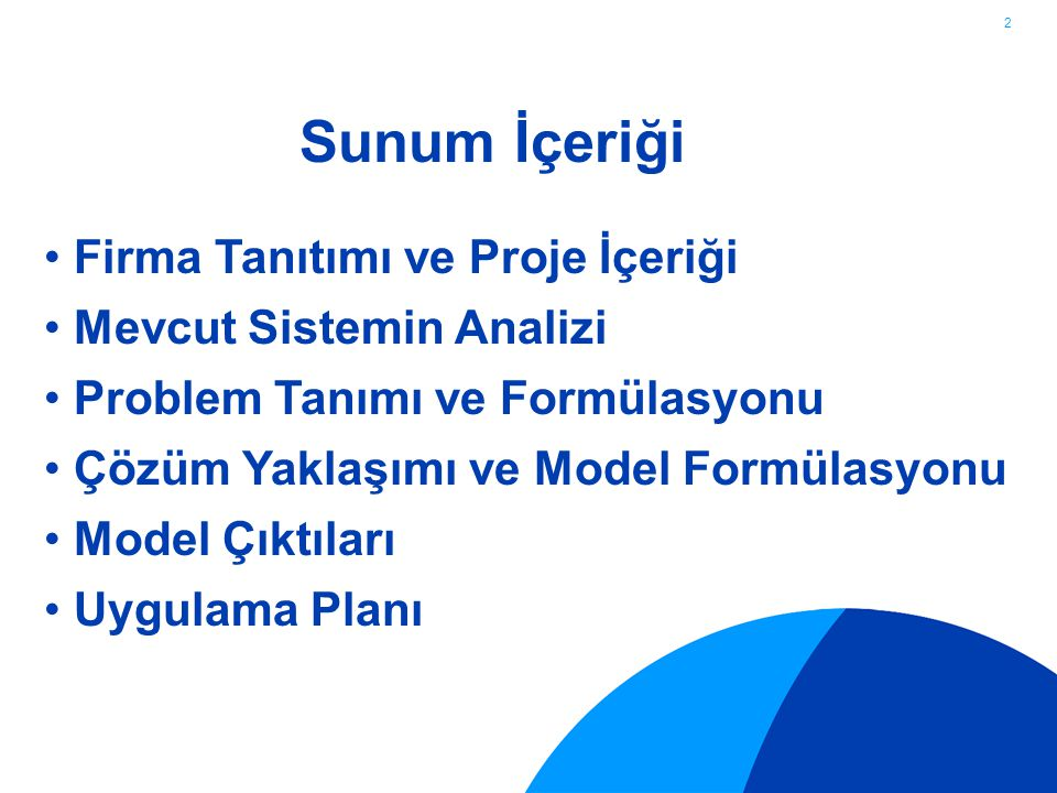 2 Sunum İçeriği Firma Tanıtımı ve Proje İçeriği Mevcut Sistemin Analizi Problem Tanımı ve Formülasyonu Çözüm Yaklaşımı ve Model Formülasyonu Model Çıktıları Uygulama Planı