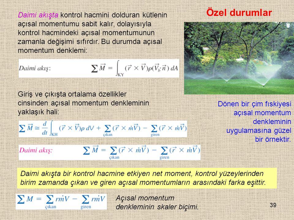 39 Özel durumlar Daimi akışta kontrol hacmini dolduran kütlenin açısal momentumu sabit kalır, dolayısıyla kontrol hacmindeki açısal momentumunun zaman