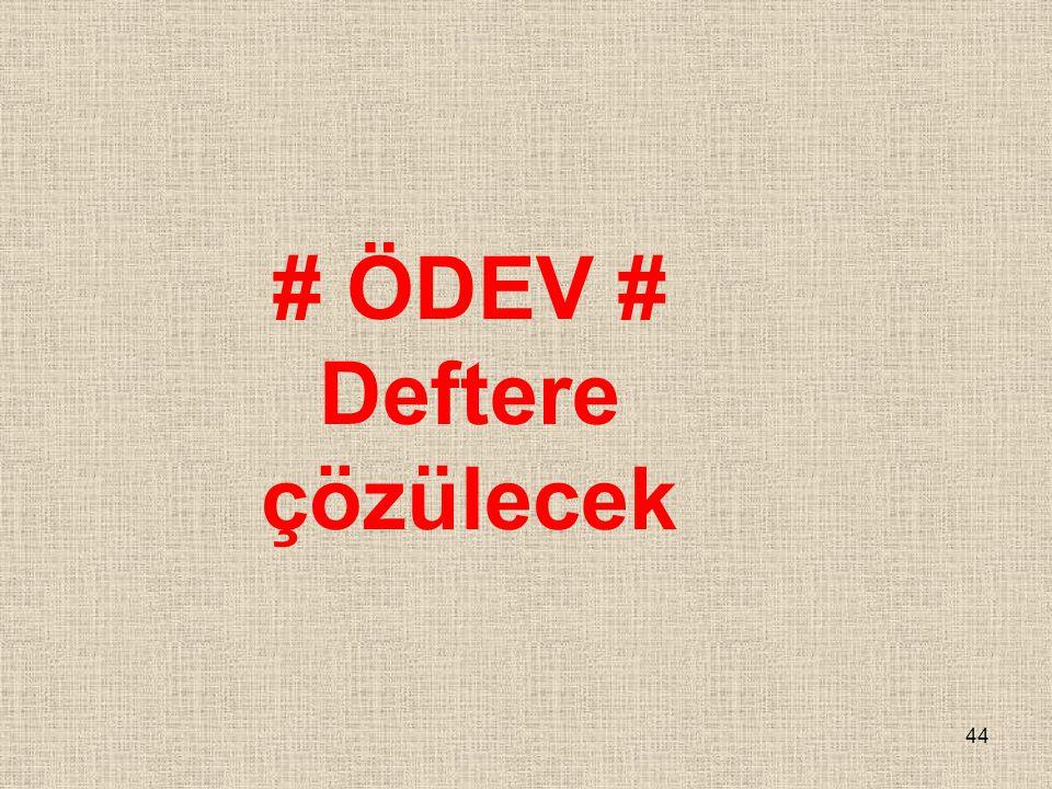 44 # ÖDEV # Deftere çözülecek