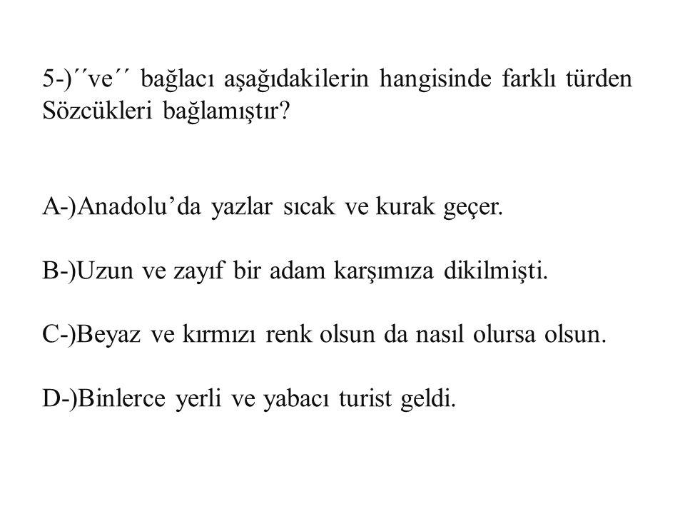 5-)´´ve´´ bağlacı aşağıdakilerin hangisinde farklı türden Sözcükleri bağlamıştır? A-)Anadolu'da yazlar sıcak ve kurak geçer. B-)Uzun ve zayıf bir adam