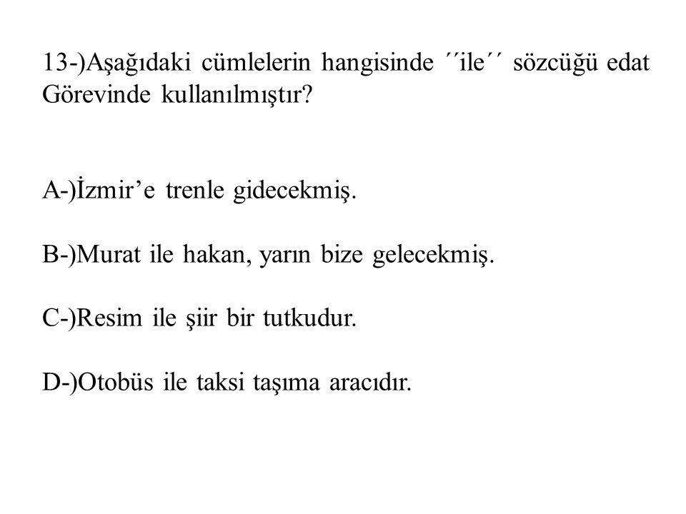 13-)Aşağıdaki cümlelerin hangisinde ´´ile´´ sözcüğü edat Görevinde kullanılmıştır? A-)İzmir'e trenle gidecekmiş. B-)Murat ile hakan, yarın bize gelece