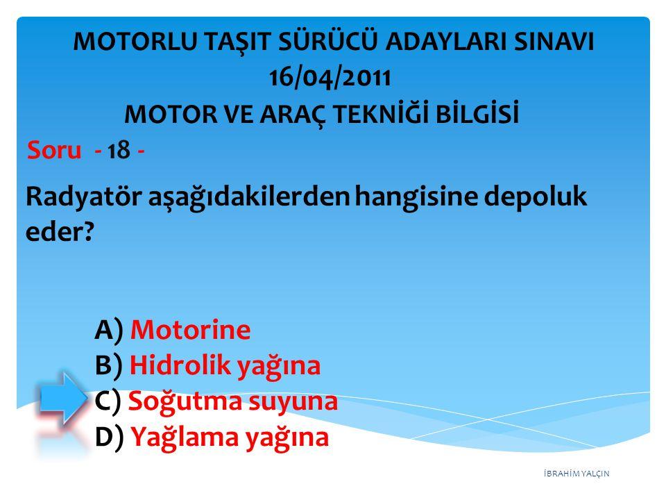 İBRAHİM YALÇIN Radyatör aşağıdakilerden hangisine depoluk eder? Soru - 18 - A) Motorine B) Hidrolik yağına C) Soğutma suyuna D) Yağlama yağına MOTOR V
