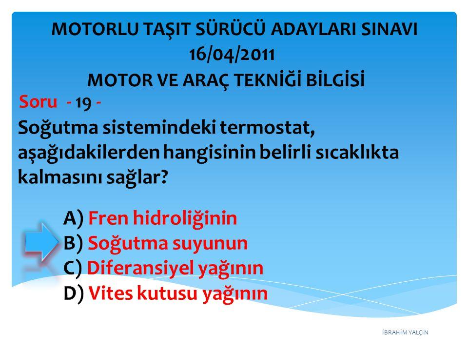 İBRAHİM YALÇIN Soğutma sistemindeki termostat, aşağıdakilerden hangisinin belirli sıcaklıkta kalmasını sağlar? Soru - 19 - MOTOR VE ARAÇ TEKNİĞİ BİLGİ