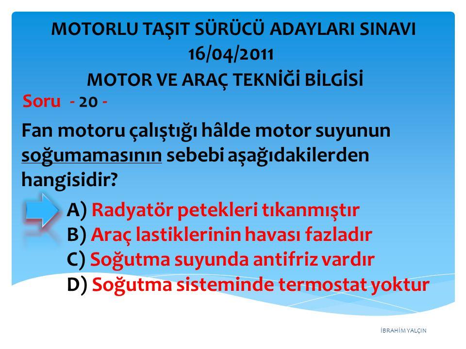 İBRAHİM YALÇIN Fan motoru çalıştığı hâlde motor suyunun soğumamasının sebebi aşağıdakilerden hangisidir? Soru - 20 - A) Radyatör petekleri tıkanmıştır