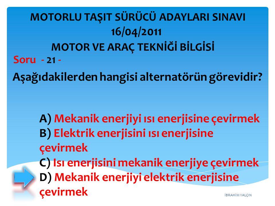 İBRAHİM YALÇIN Aşağıdakilerden hangisi alternatörün görevidir? Soru - 21 - A) Mekanik enerjiyi ısı enerjisine çevirmek B) Elektrik enerjisini ısı ener